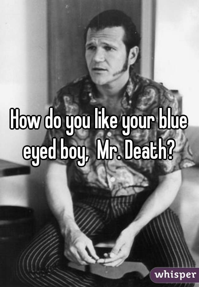 How do you like your blue eyed boy,  Mr. Death?
