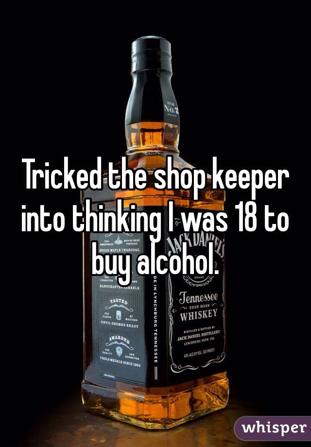 Tricked the shop keeper into thinking I was 18 to buy alcohol.