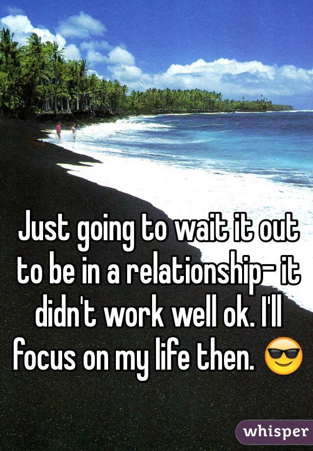 Just going to wait it out to be in a relationship- it didn't work well ok. I'll focus on my life then. 😎