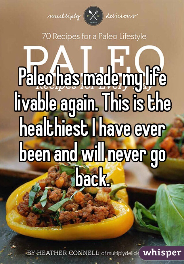 Paleo has made my life livable again. This is the healthiest I have ever been and will never go back.