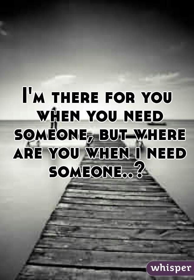 I'm there for you when you need someone, but where are you when i need someone..?