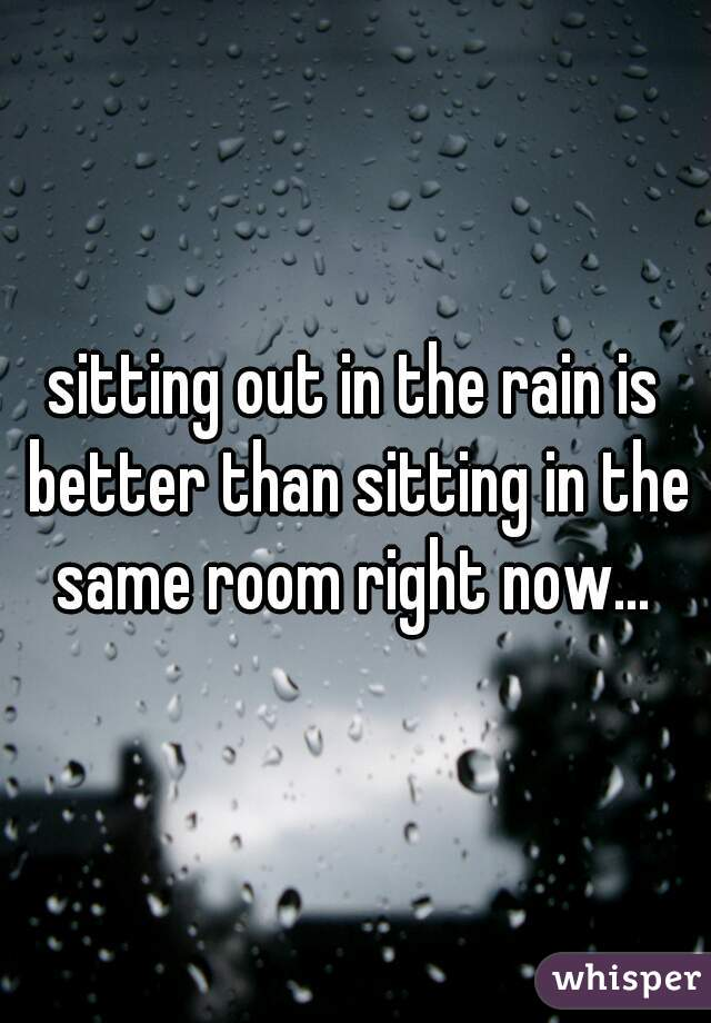 sitting out in the rain is better than sitting in the same room right now...