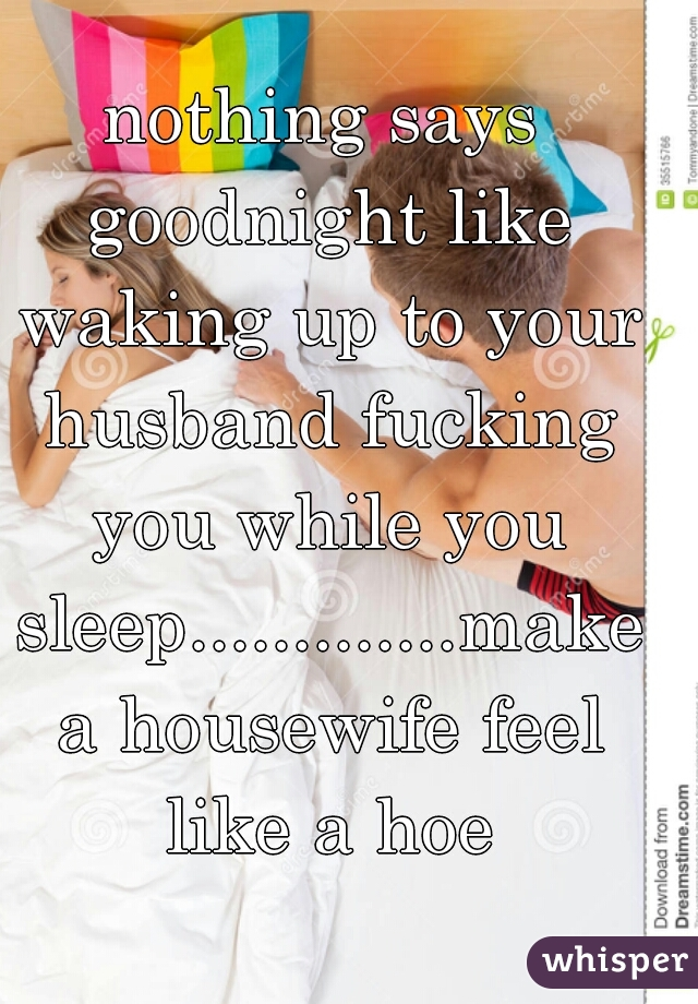 nothing says goodnight like waking up to your husband fucking you while you sleep.............make a housewife feel like a hoe