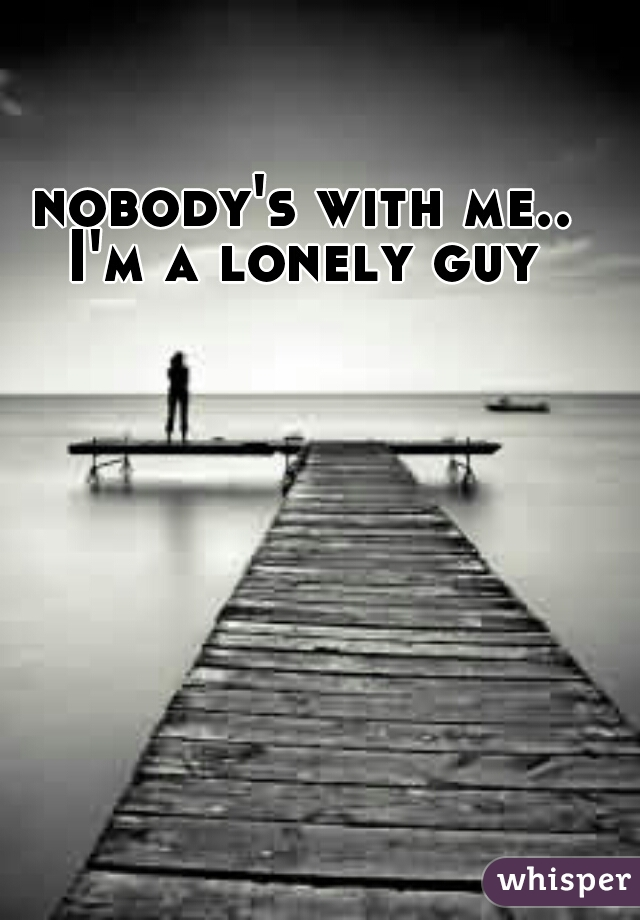 nobody's with me.. I'm a lonely guy