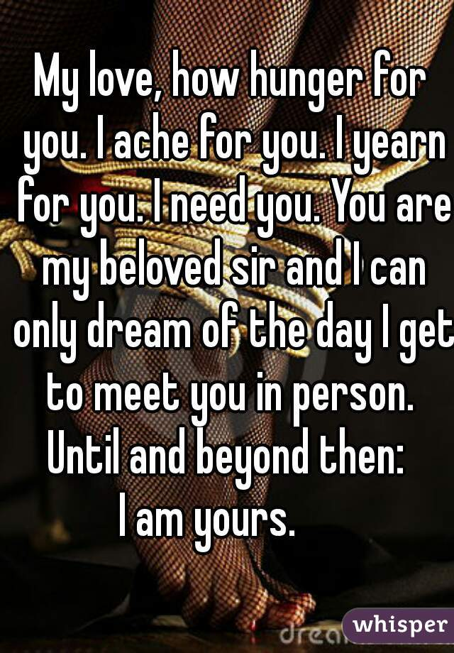 My love, how hunger for you. I ache for you. I yearn for you. I need you. You are my beloved sir and I can only dream of the day I get to meet you in person.  Until and beyond then:  I am yours.