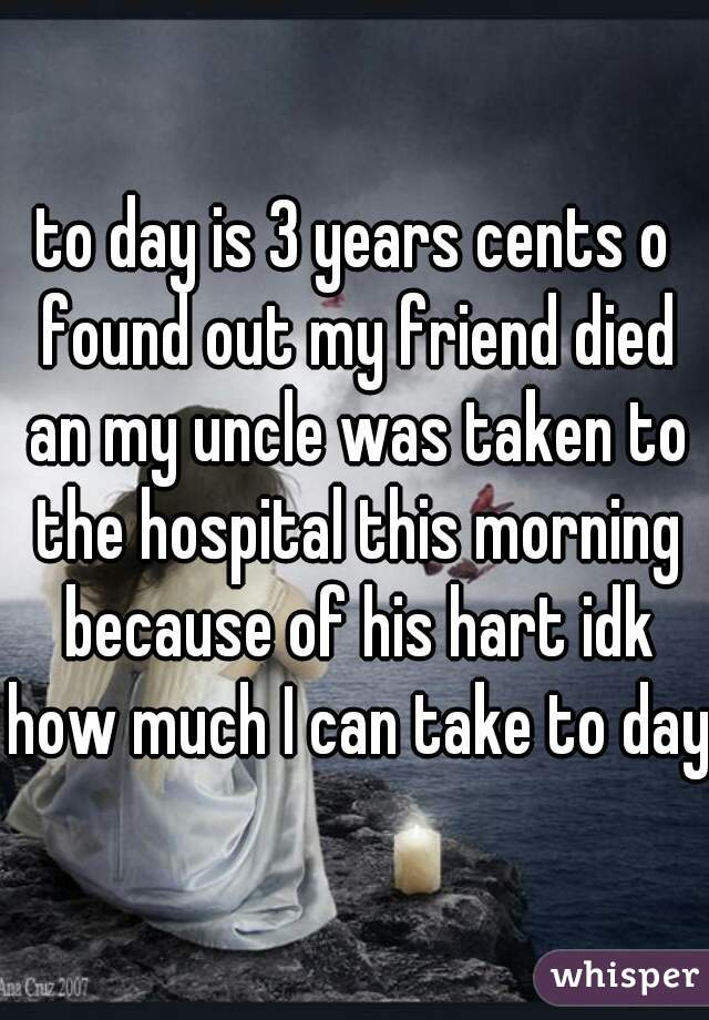 to day is 3 years cents o found out my friend died an my uncle was taken to the hospital this morning because of his hart idk how much I can take to day