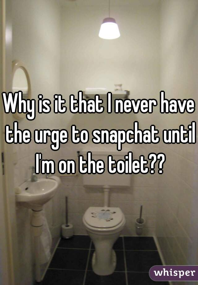 Why is it that I never have the urge to snapchat until I'm on the toilet??
