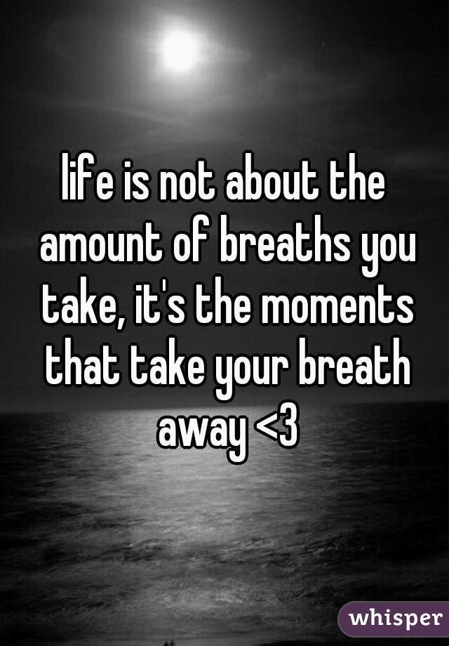 life is not about the amount of breaths you take, it's the moments that take your breath away <3