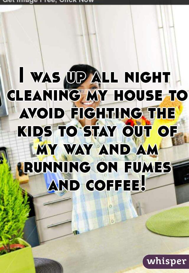 I was up all night cleaning my house to avoid fighting the kids to stay out of my way and am running on fumes and coffee!