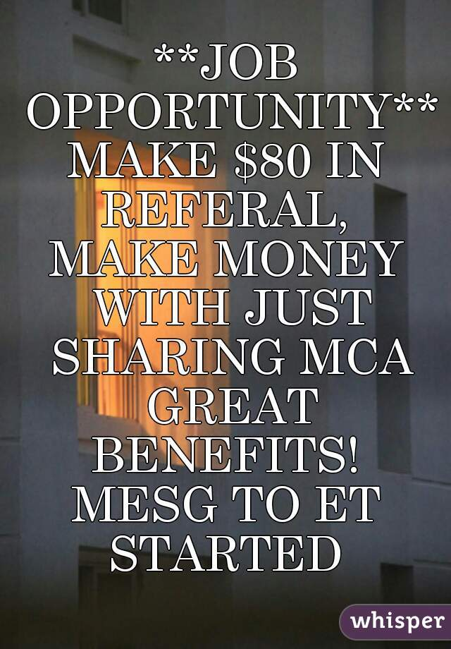 **JOB OPPORTUNITY** MAKE $80 IN REFERAL,  MAKE MONEY WITH JUST SHARING MCA GREAT BENEFITS!  MESG TO ET STARTED