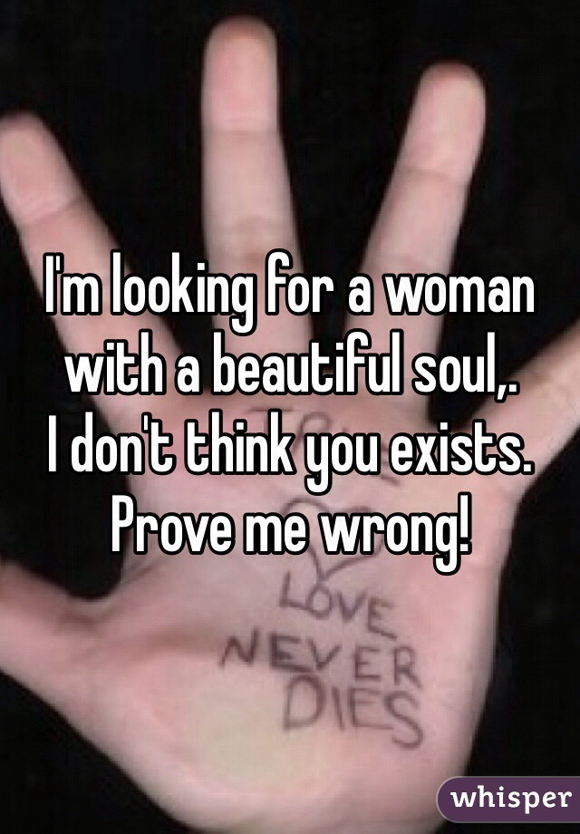 I'm looking for a woman with a beautiful soul,. I don't think you exists. Prove me wrong!
