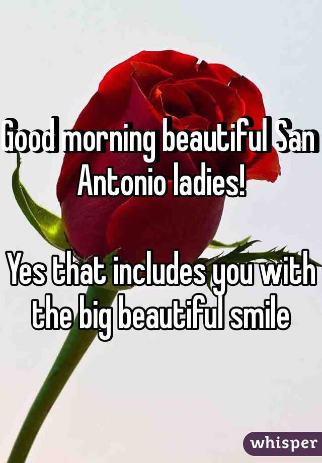 Good morning beautiful San Antonio ladies!  Yes that includes you with the big beautiful smile
