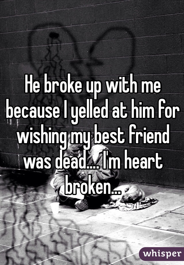 He broke up with me because I yelled at him for wishing my best friend was dead.... I'm heart broken...