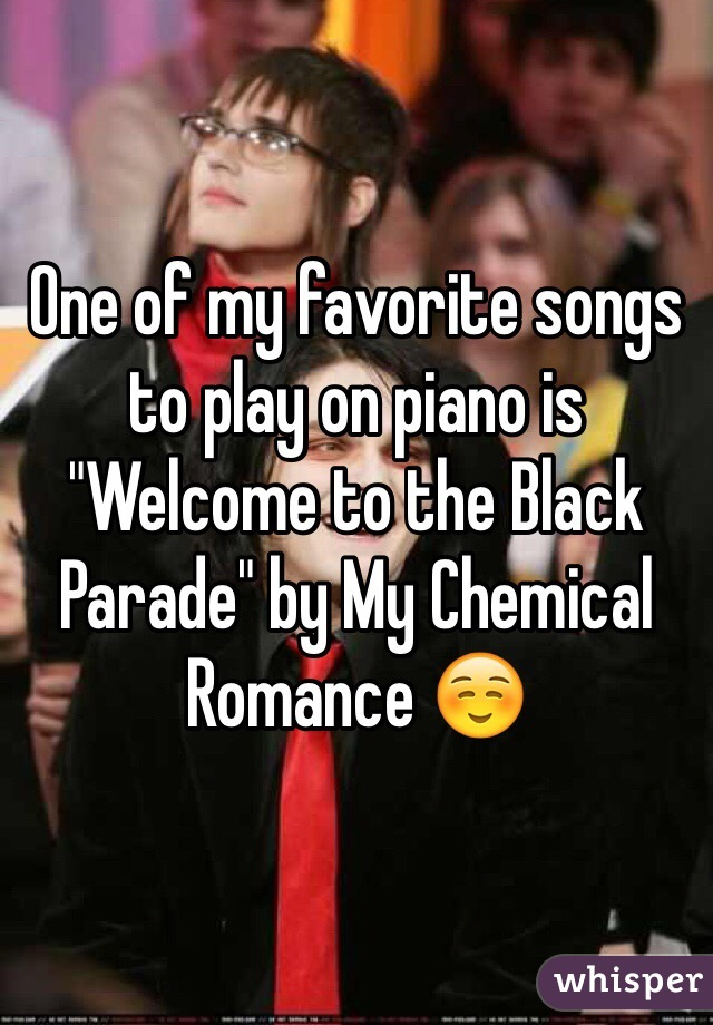 """One of my favorite songs to play on piano is """"Welcome to the Black Parade"""" by My Chemical Romance ☺️"""