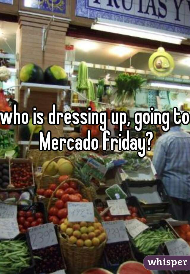 who is dressing up, going to Mercado friday?
