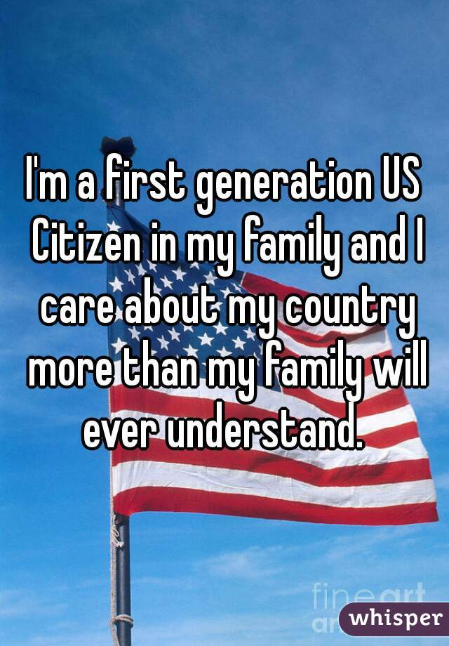 I'm a first generation US Citizen in my family and I care about my country more than my family will ever understand.