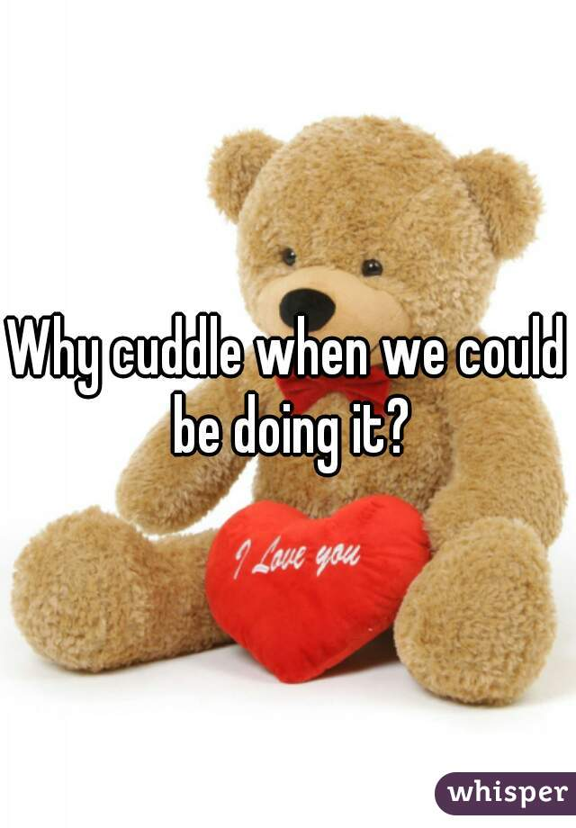 Why cuddle when we could be doing it?