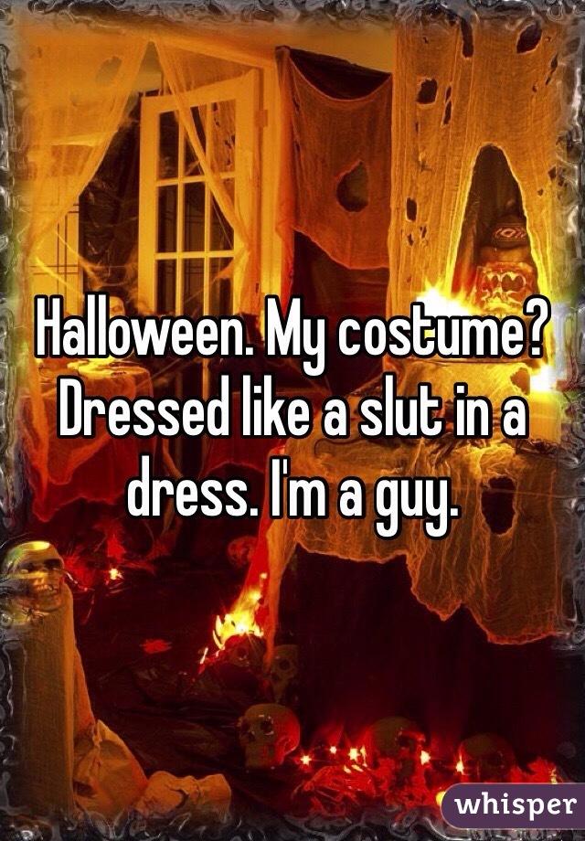 Halloween. My costume? Dressed like a slut in a dress. I'm a guy.
