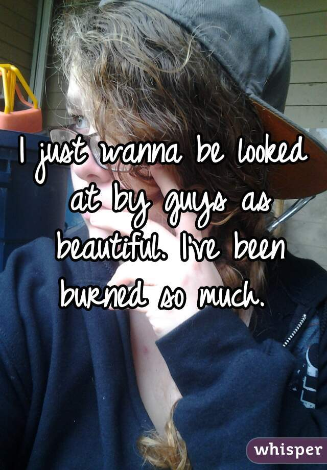 I just wanna be looked at by guys as beautiful. I've been burned so much.