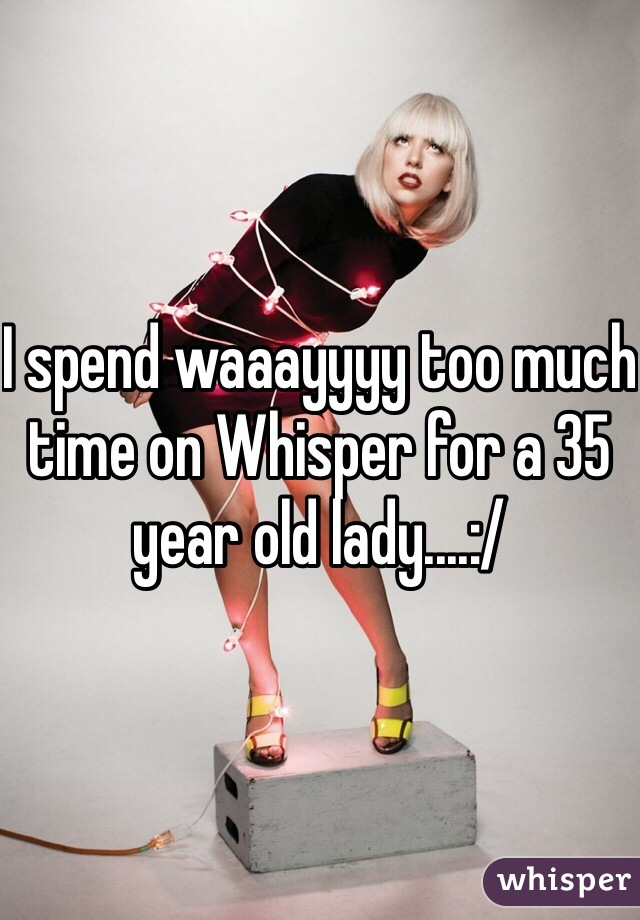 I spend waaayyyy too much time on Whisper for a 35 year old lady....:/