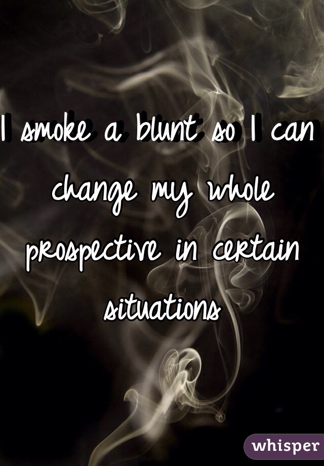 I smoke a blunt so I can change my whole prospective in certain situations