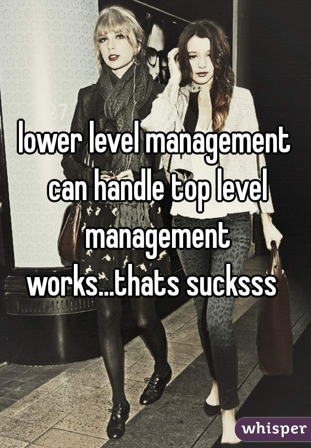 lower level management can handle top level management works...thats sucksss