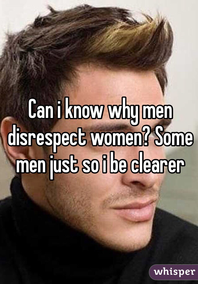 Can i know why men disrespect women? Some men just so i be clearer