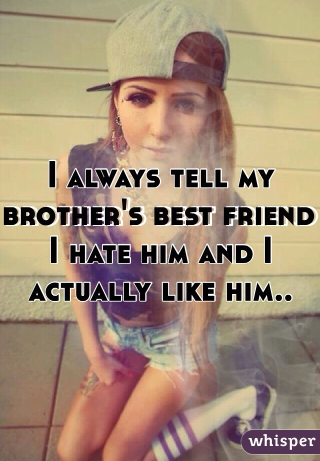 I always tell my brother's best friend I hate him and I actually like him..