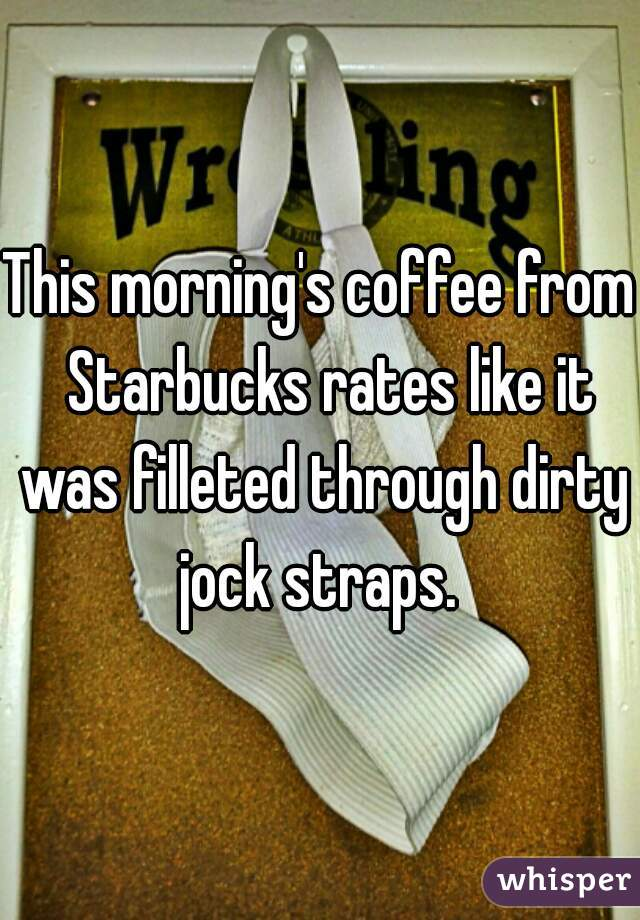 This morning's coffee from  Starbucks rates like it was filleted through dirty jock straps.