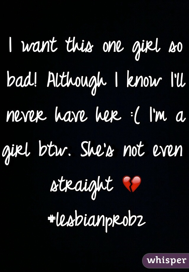 I want this one girl so bad! Although I know I'll never have her :( I'm a girl btw. She's not even straight 💔 #lesbianprobz