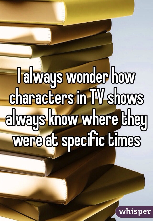 I always wonder how characters in TV shows always know where they were at specific times