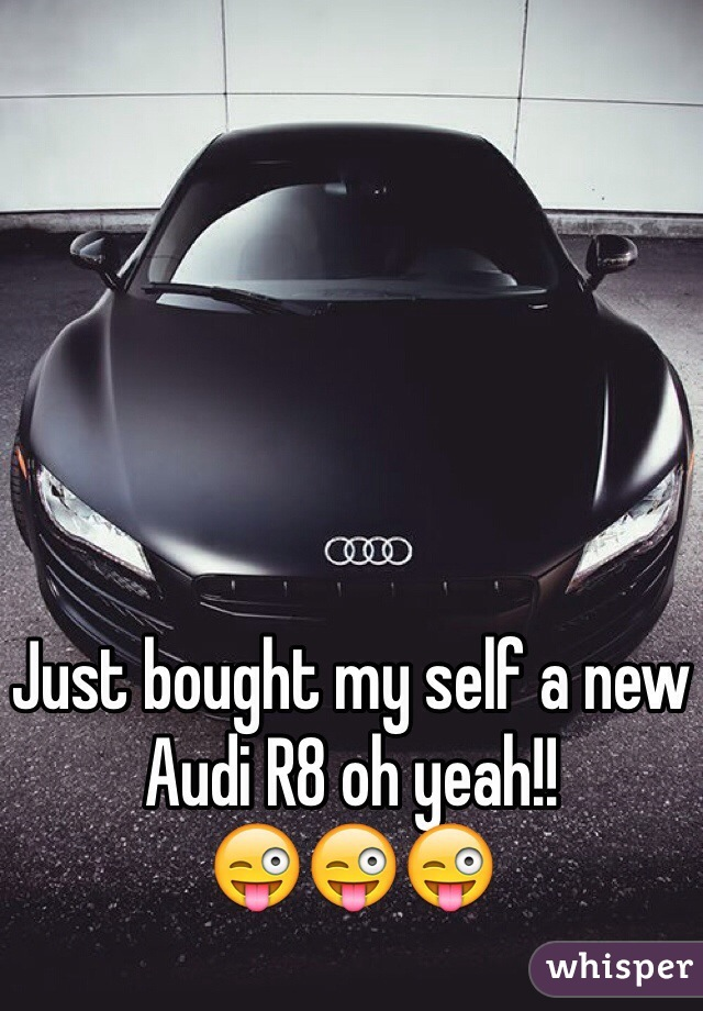 Just bought my self a new Audi R8 oh yeah!!  😜😜😜