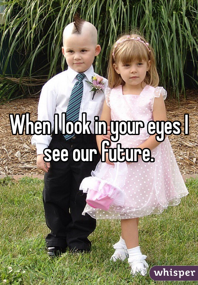 When I look in your eyes I see our future.