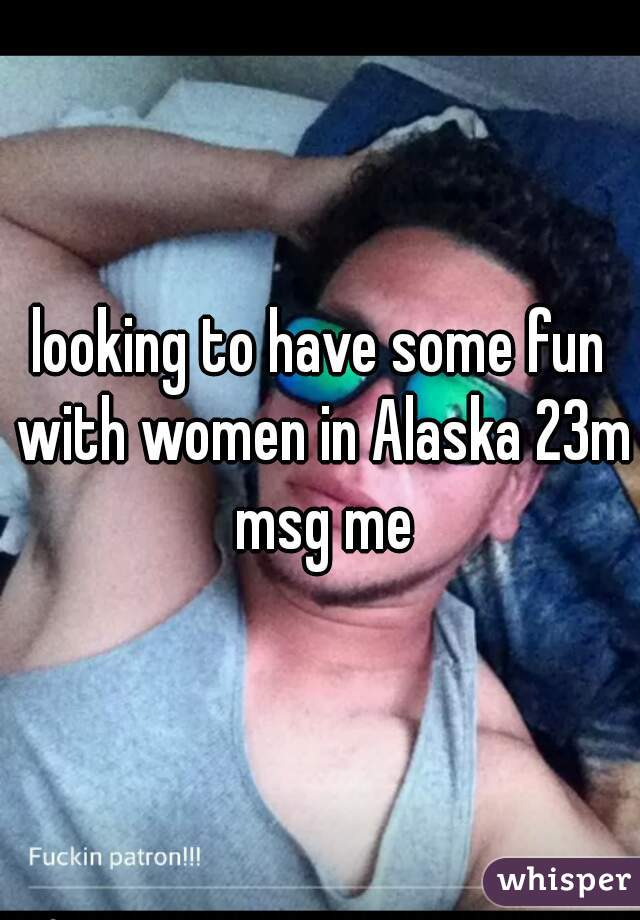 looking to have some fun with women in Alaska 23m msg me