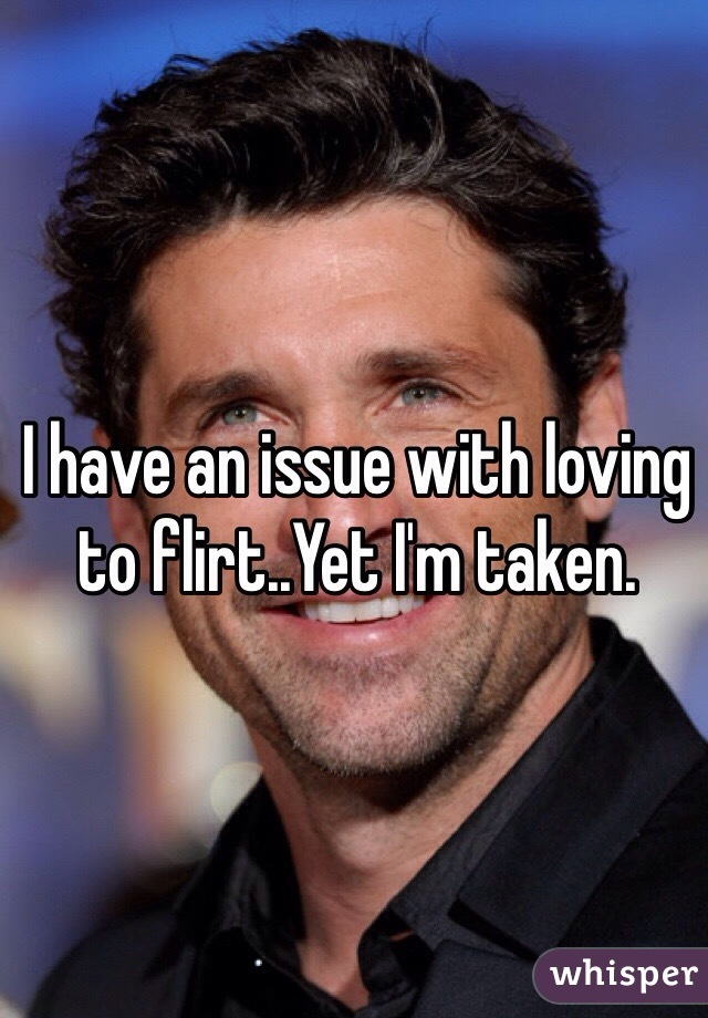I have an issue with loving to flirt..Yet I'm taken.
