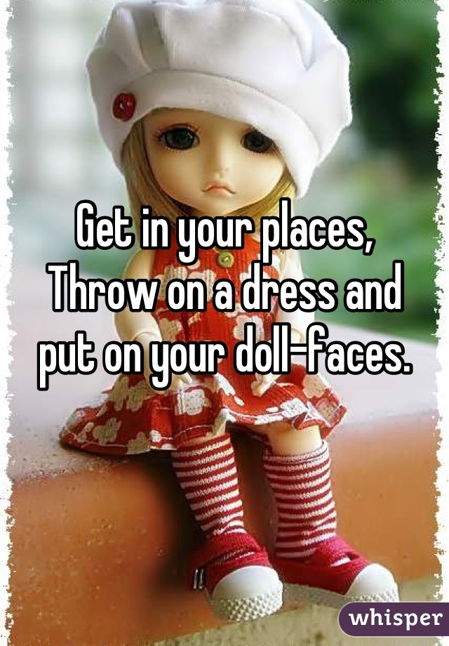Get in your places, Throw on a dress and  put on your doll-faces.
