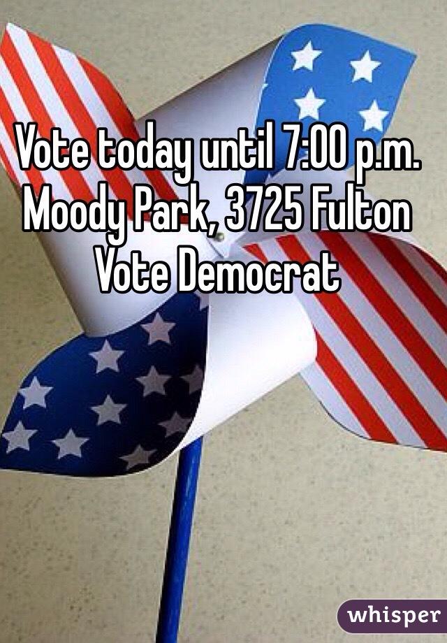 Vote today until 7:00 p.m. Moody Park, 3725 Fulton Vote Democrat