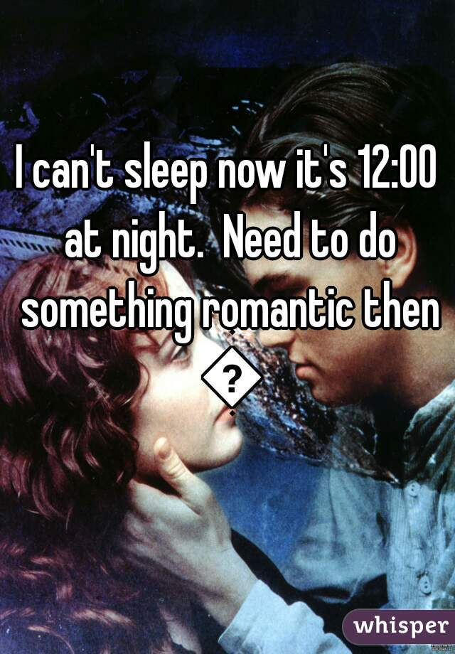 I can't sleep now it's 12:00 at night.  Need to do something romantic then 😊