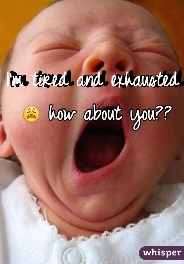 I'm tired and exhausted 😩 how about you??