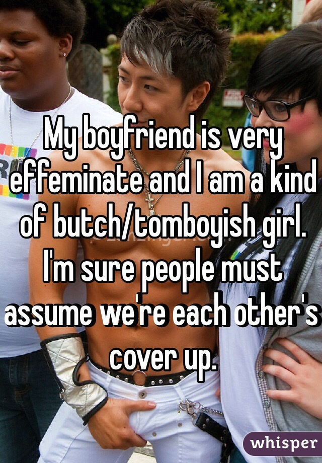 My boyfriend is very effeminate and I am a kind of butch/tomboyish girl.  I'm sure people must assume we're each other's cover up.