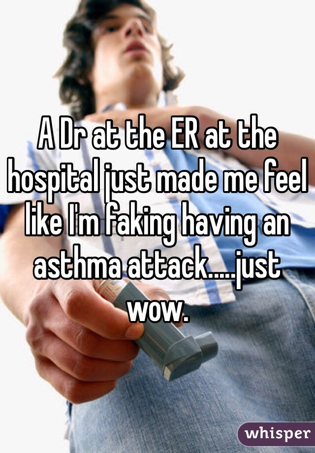 A Dr at the ER at the hospital just made me feel like I'm faking having an asthma attack.....just wow.
