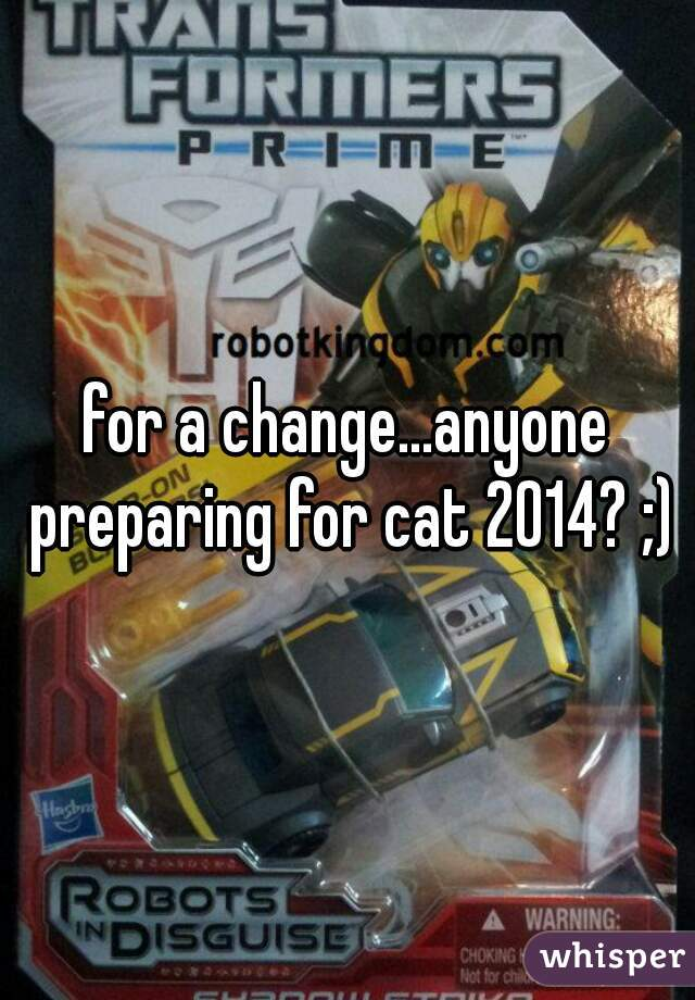 for a change...anyone preparing for cat 2014? ;)