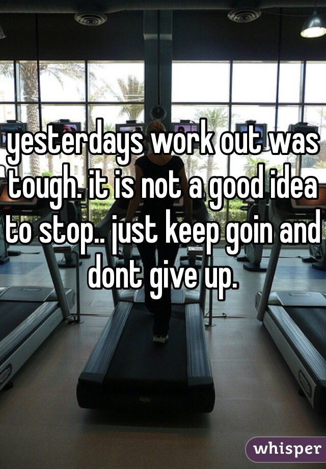 yesterdays work out was tough. it is not a good idea to stop.. just keep goin and dont give up.