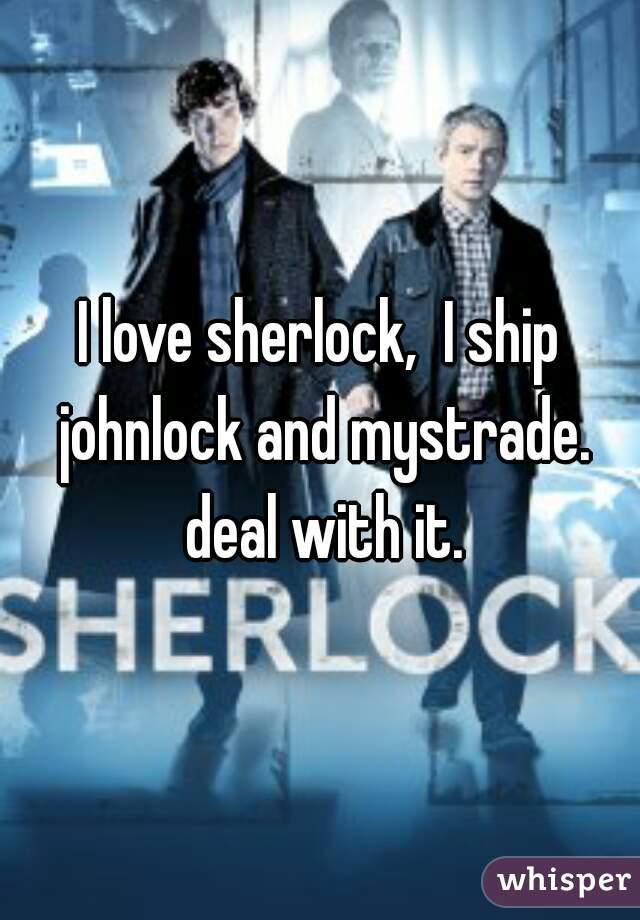 I love sherlock,  I ship johnlock and mystrade. deal with it.