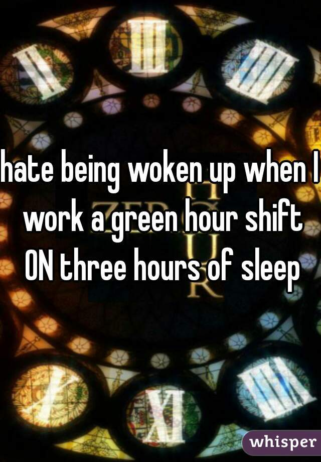 hate being woken up when I work a green hour shift ON three hours of sleep