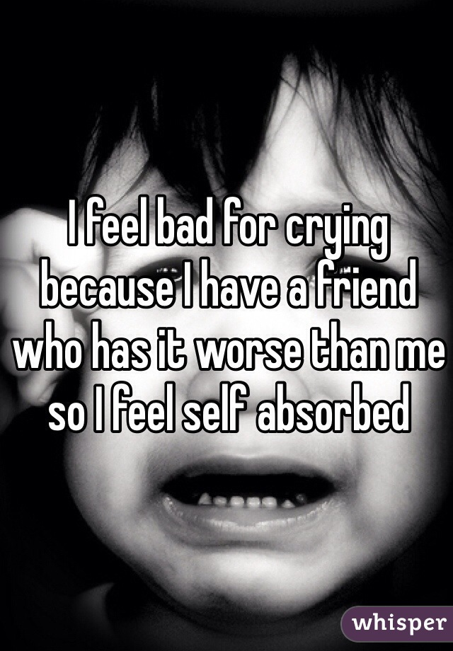 I feel bad for crying because I have a friend who has it worse than me so I feel self absorbed