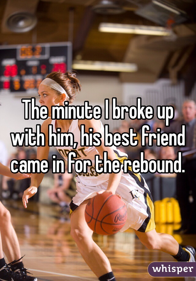 The minute I broke up with him, his best friend came in for the rebound.