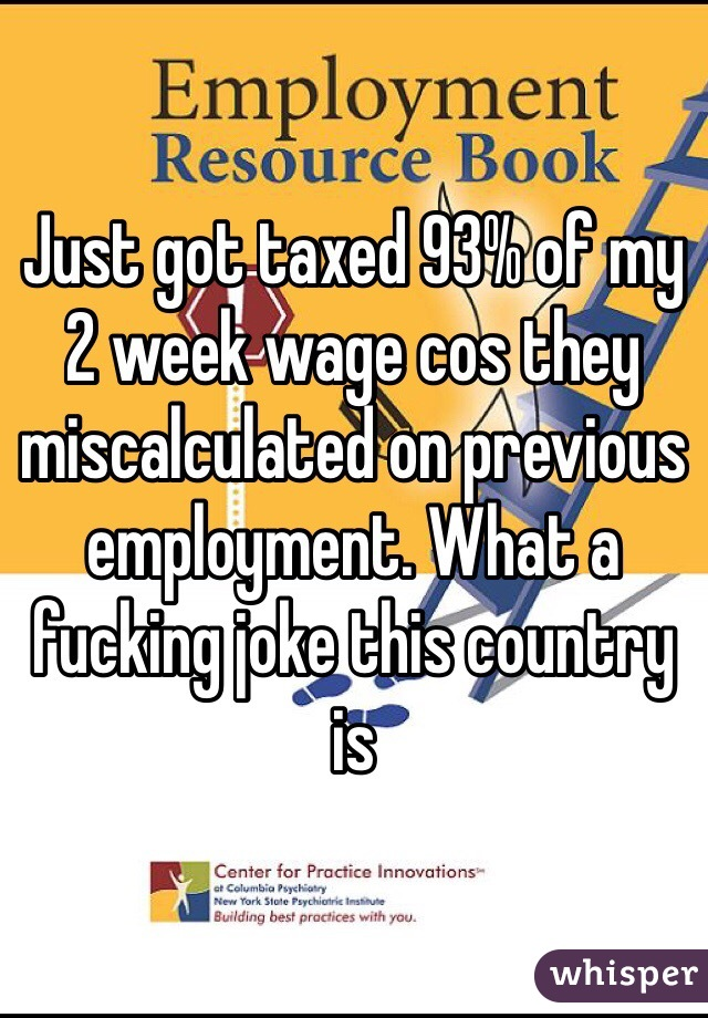 Just got taxed 93% of my 2 week wage cos they miscalculated on previous employment. What a fucking joke this country is