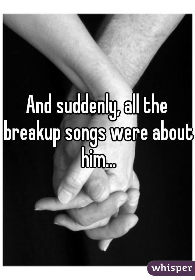 And suddenly, all the breakup songs were about him...