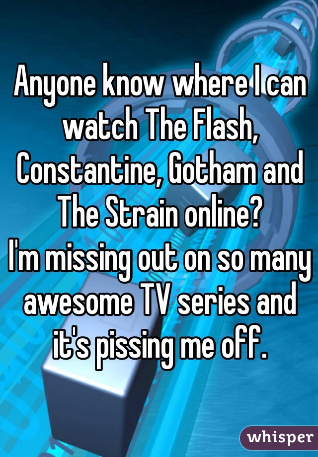 Anyone know where I can watch The Flash, Constantine, Gotham and The Strain online?  I'm missing out on so many awesome TV series and it's pissing me off.